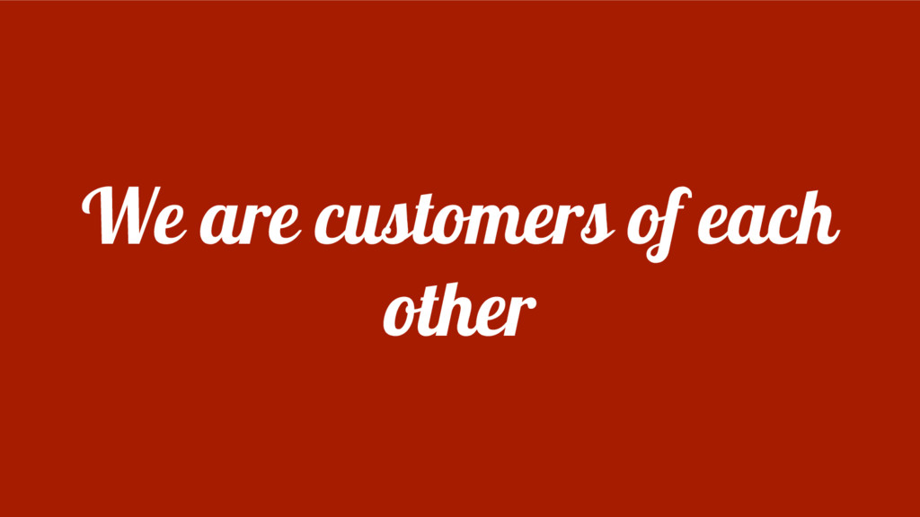 We are customers of each other
