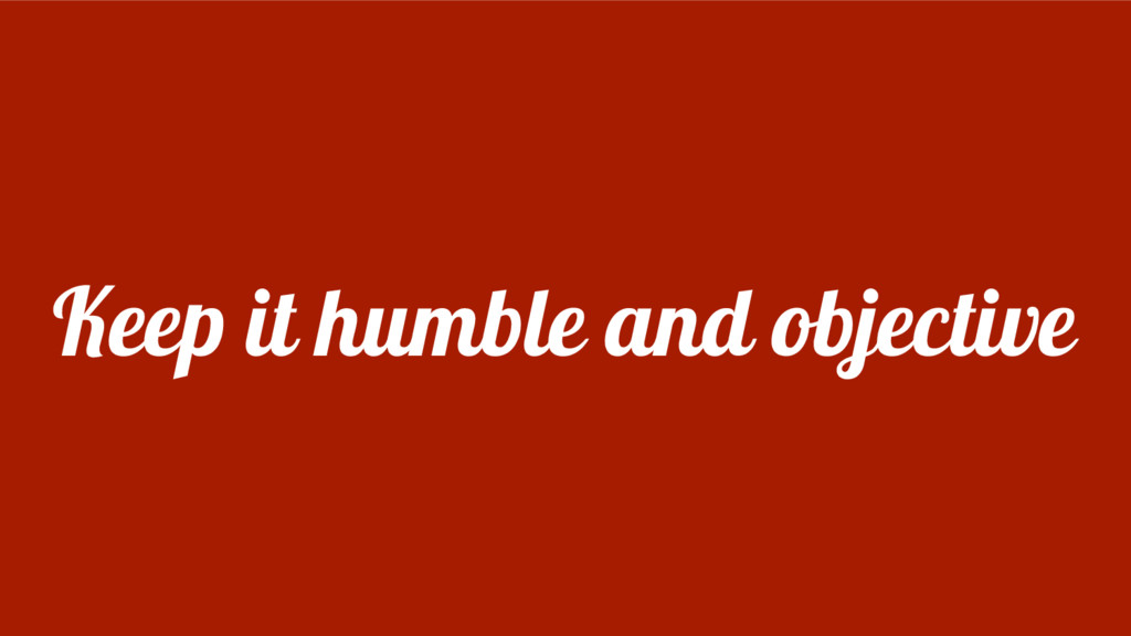Keep it humble and objective
