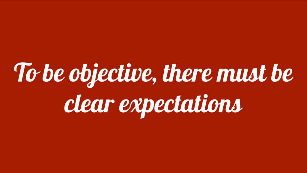 To be objective, there must be clear expectatio...