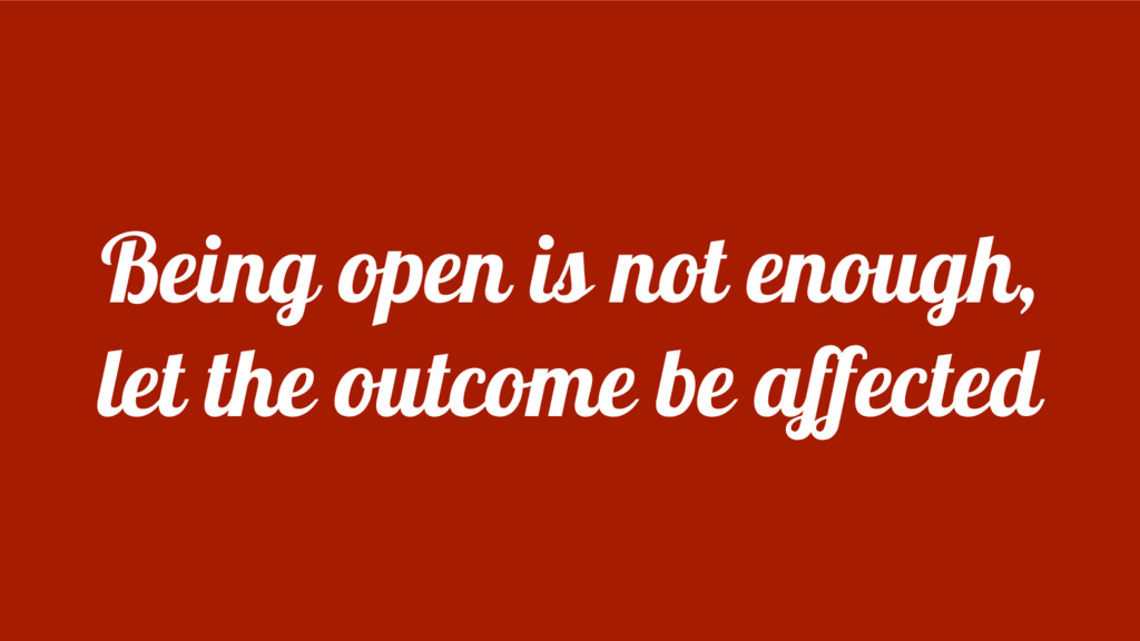Being open is not enough, let the outcome be af...