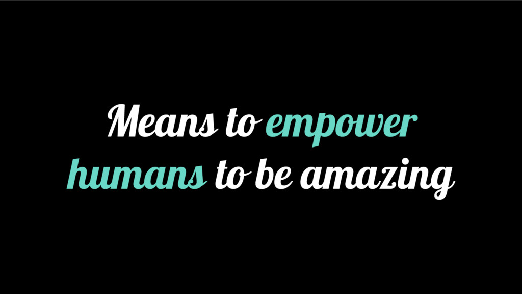 Means to empower humans to be amazing