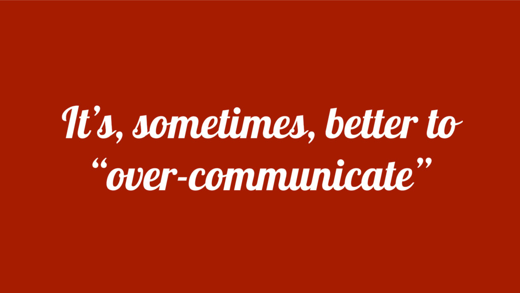 """It's, sometimes, better to """"over-communicate"""""""