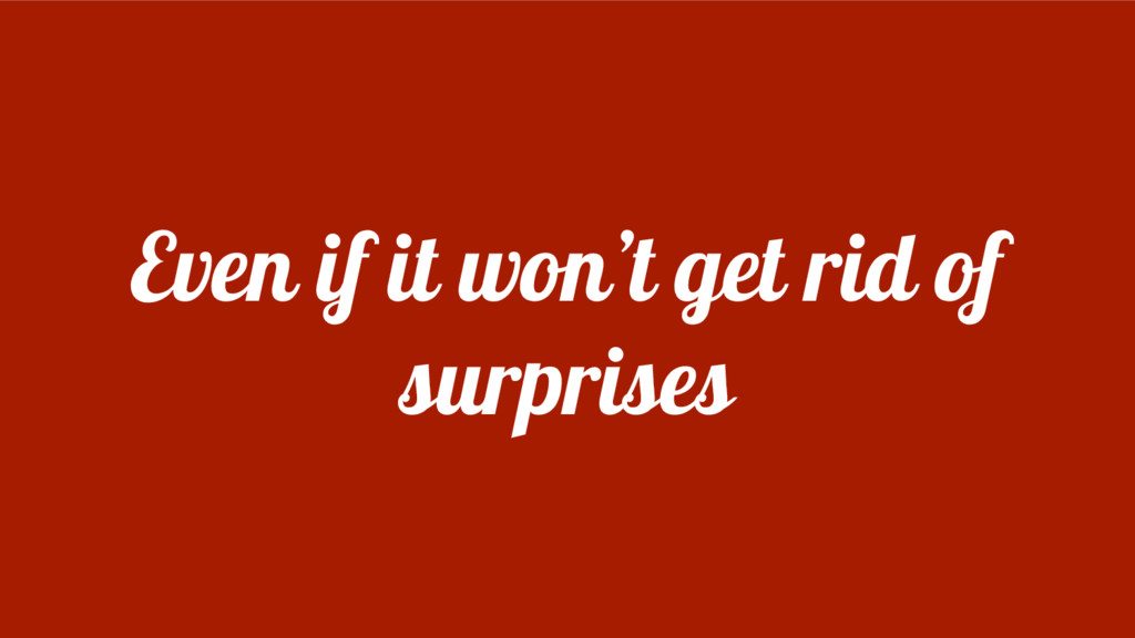 Even if it won't get rid of surprises