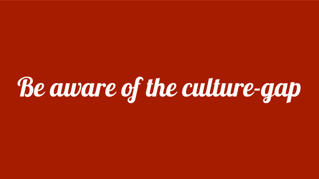 Be aware of the culture-gap