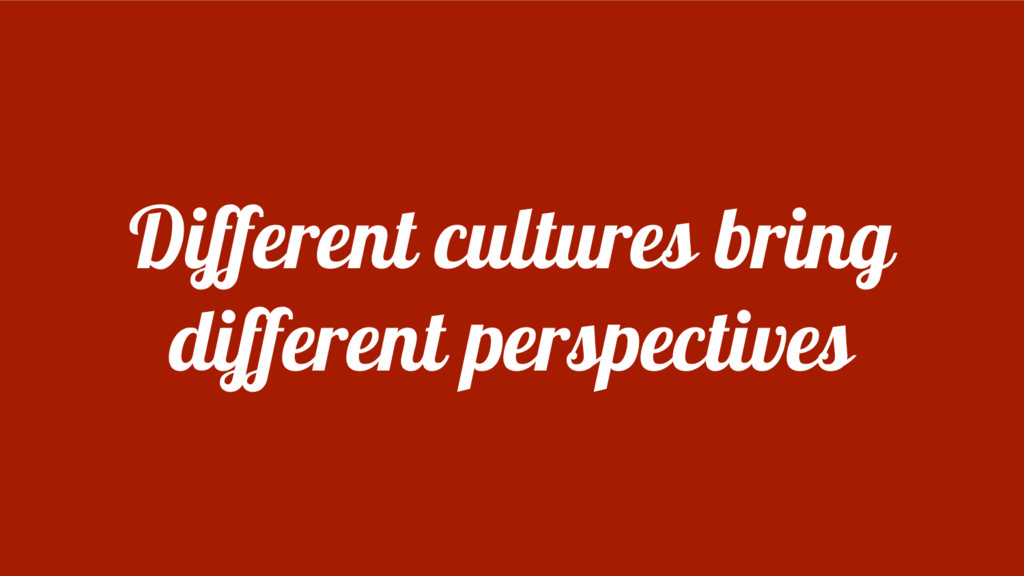 Different cultures bring different perspectives