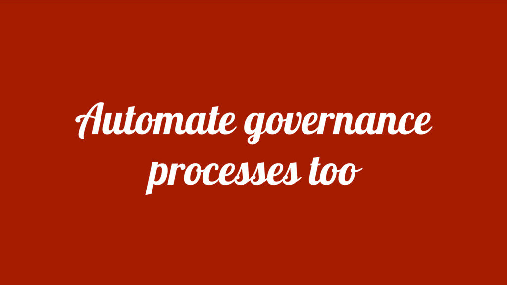 Automate governance processes too