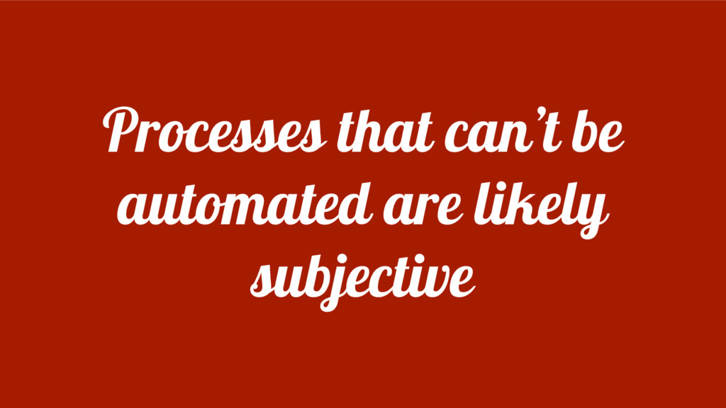 Processes that can't be automated are likely su...
