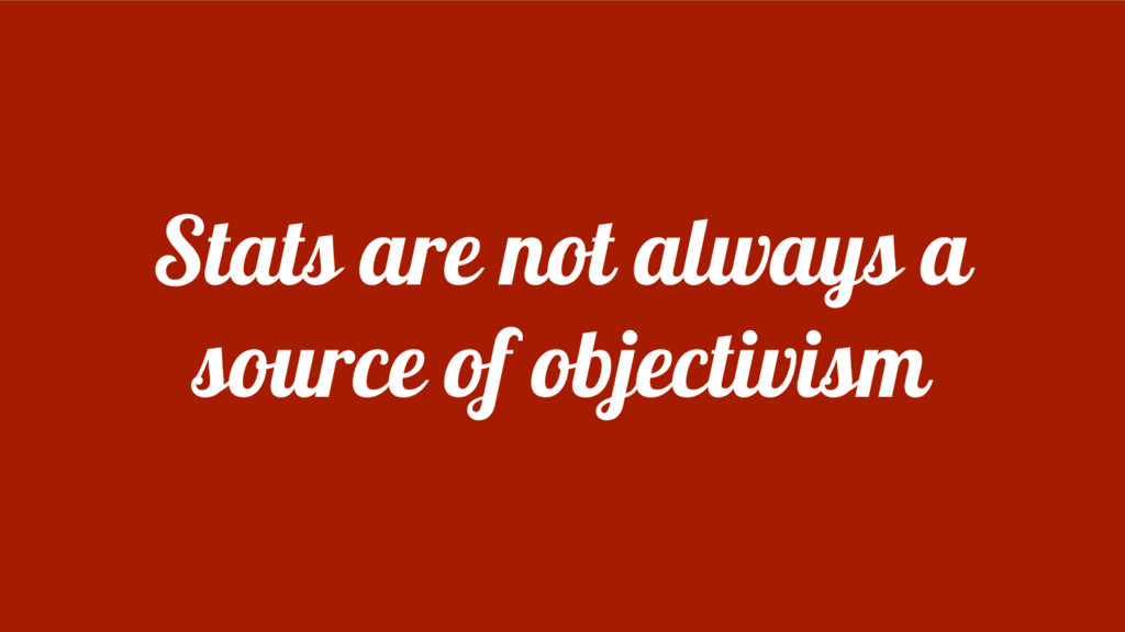 Stats are not always a source of objectivism