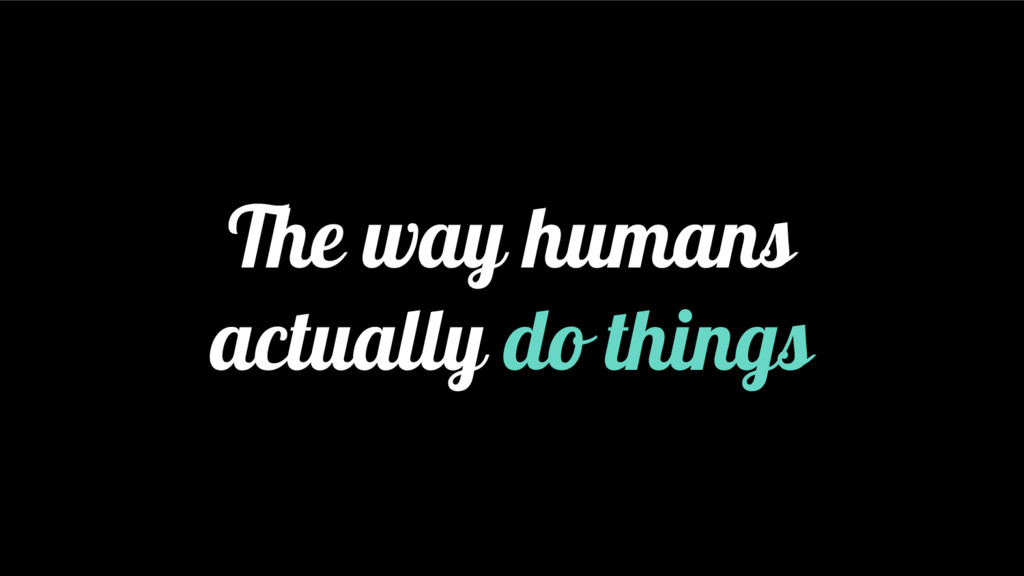 The way humans actually do things