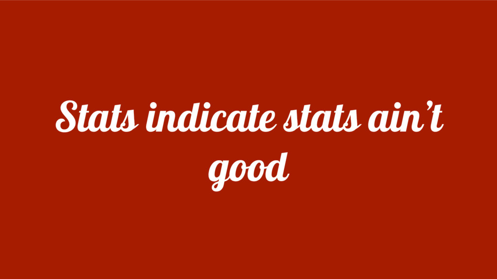 Stats indicate stats ain't good