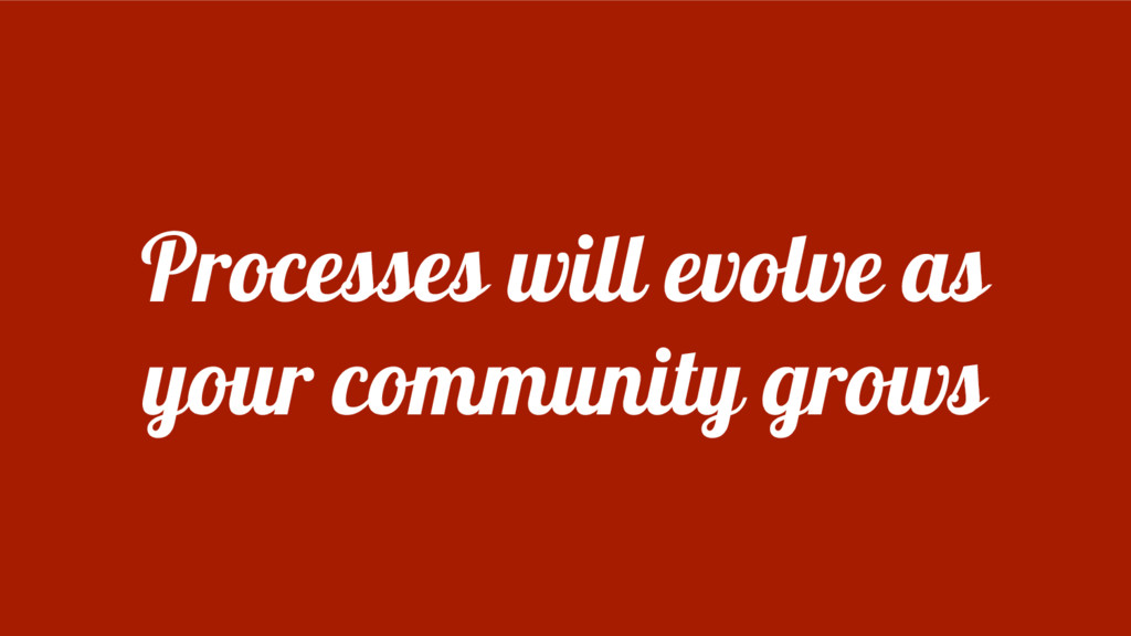 Processes will evolve as your community grows