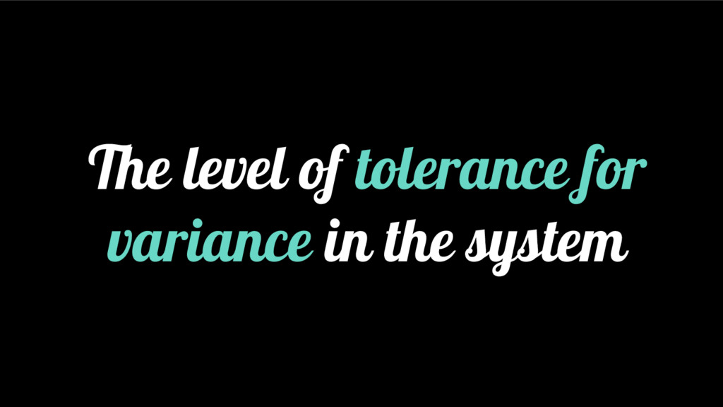 The level of tolerance for variance in the syst...