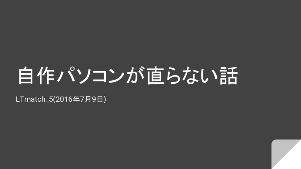自作パソコンが直らない話 LTmatch_5(2016年7月9日)