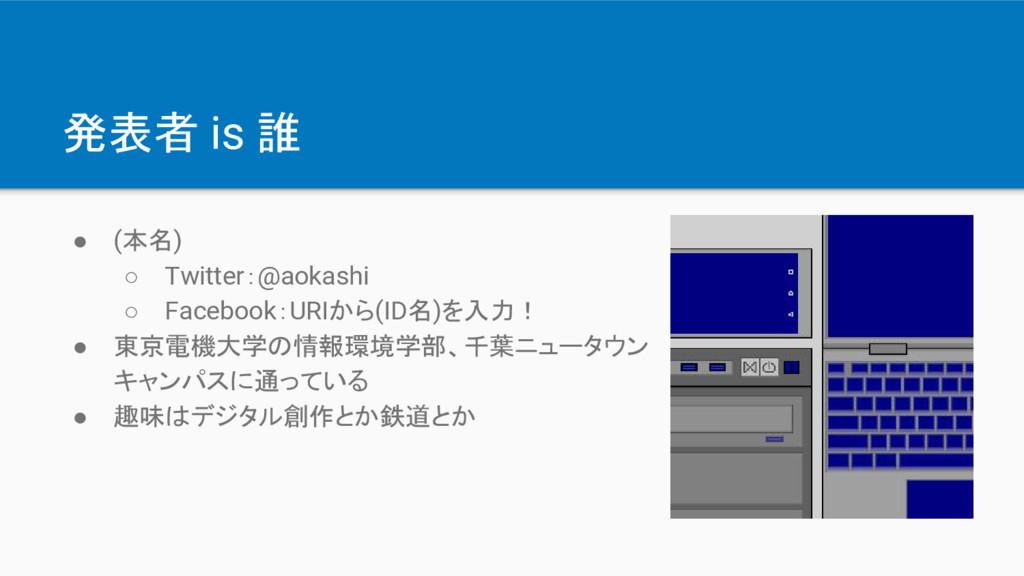 発表者 is 誰 ● (本名) ○ Twitter:@aokashi ○ Facebook:U...