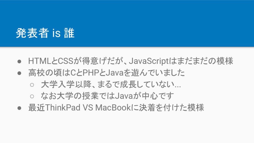 発表者 is 誰 ● HTMLとCSSが得意げだが、JavaScriptはまだまだの模様 ● ...