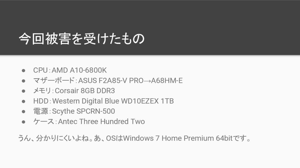 今回被害を受けたもの ● CPU:AMD A10-6800K ● マザーボード:ASUS F2...