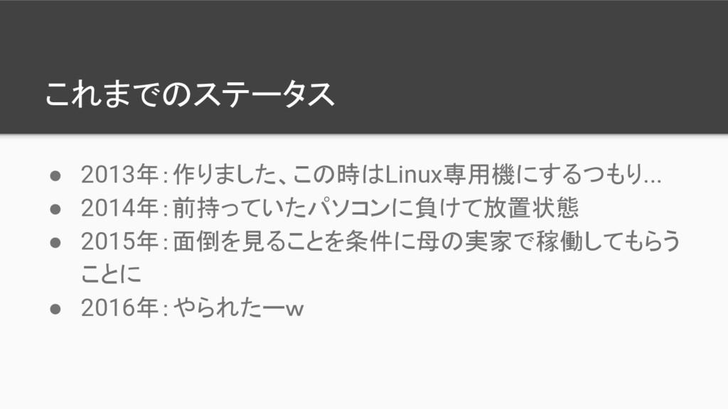 これまでのステータス ● 2013年:作りました、この時はLinux専用機にするつもり... ...