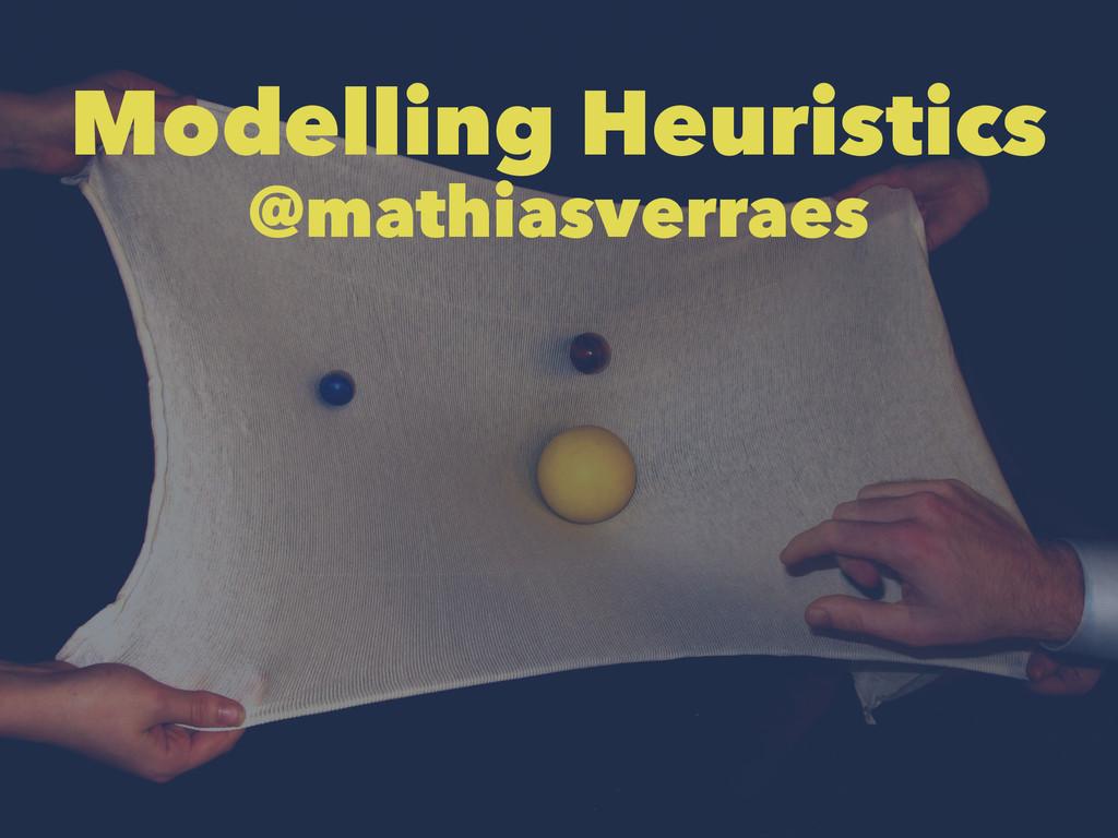 Modelling Heuristics @mathiasverraes