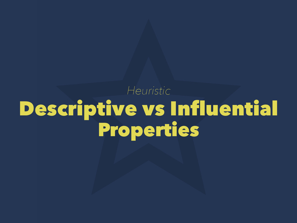 Heuristic Descriptive vs Influential Properties