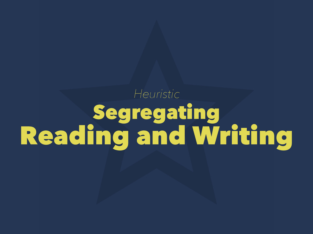 Heuristic Segregating Reading and Writing
