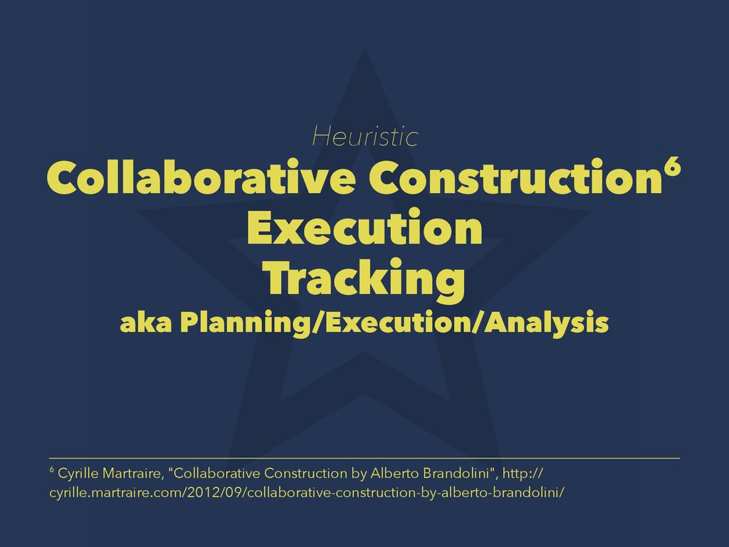 Heuristic Collaborative Construction6 Execution...
