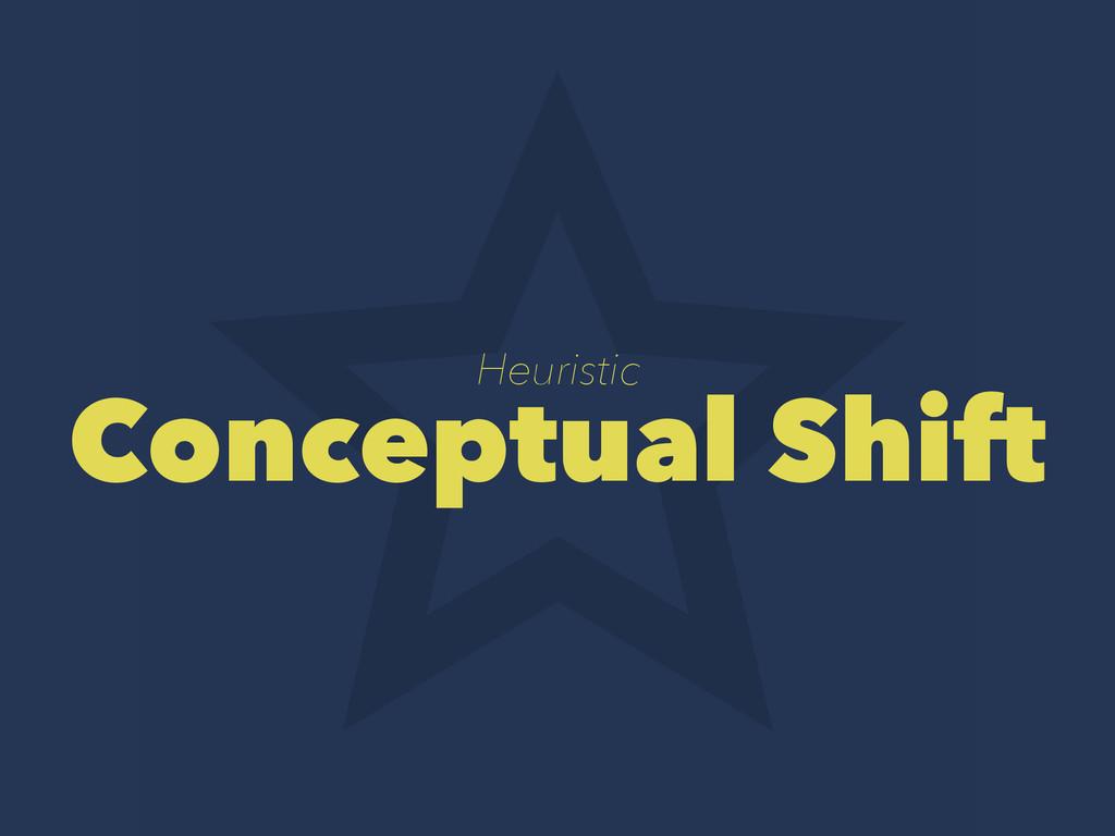 Heuristic Conceptual Shift