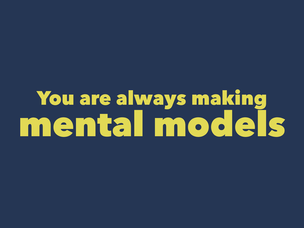 You are always making mental models