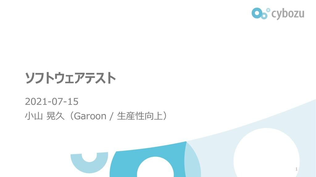 ソフトウェアテスト 2021-07-15 ⼩⼭ 晃久(Garoon / ⽣産性向上) 1