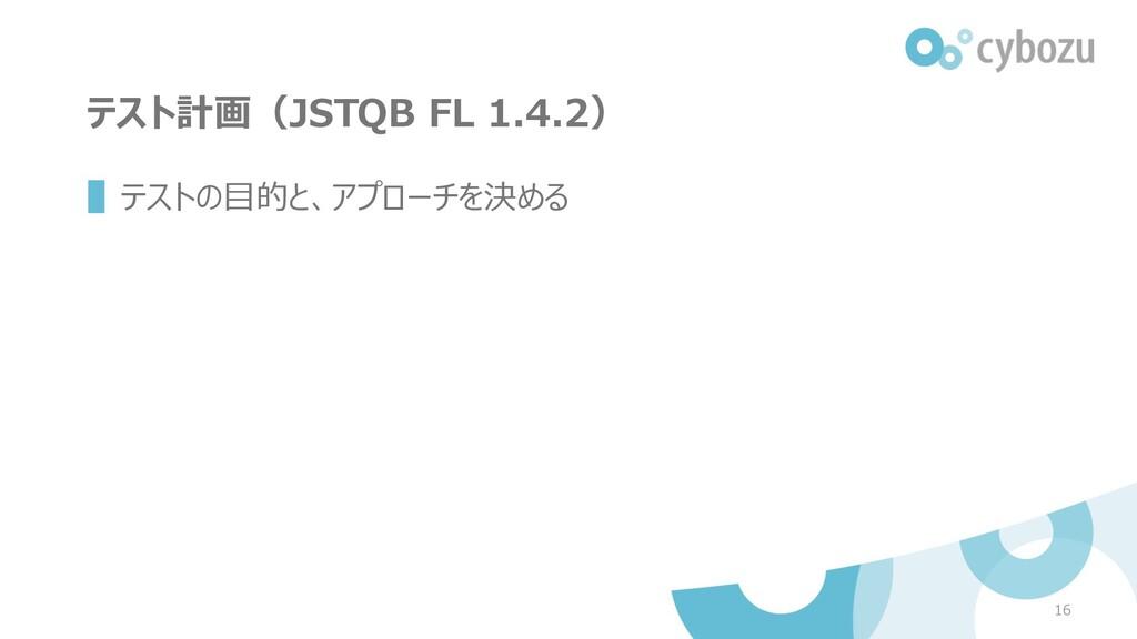 テスト計画(JSTQB FL 1.4.2) ▌テストの⽬的と、アプローチを決める 16