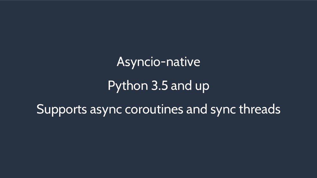 Asyncio-native Python 3.5 and up Supports async...