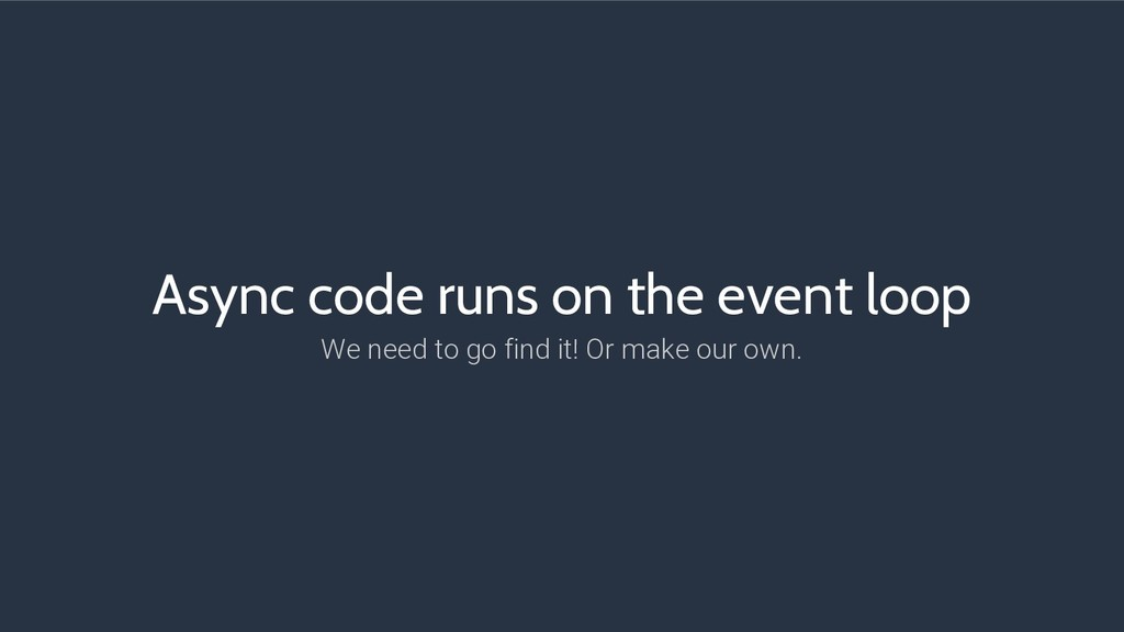 Async code runs on the event loop We need to go...
