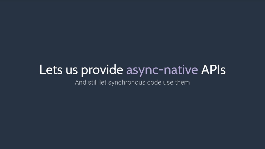 Lets us provide async-native APIs And still let...