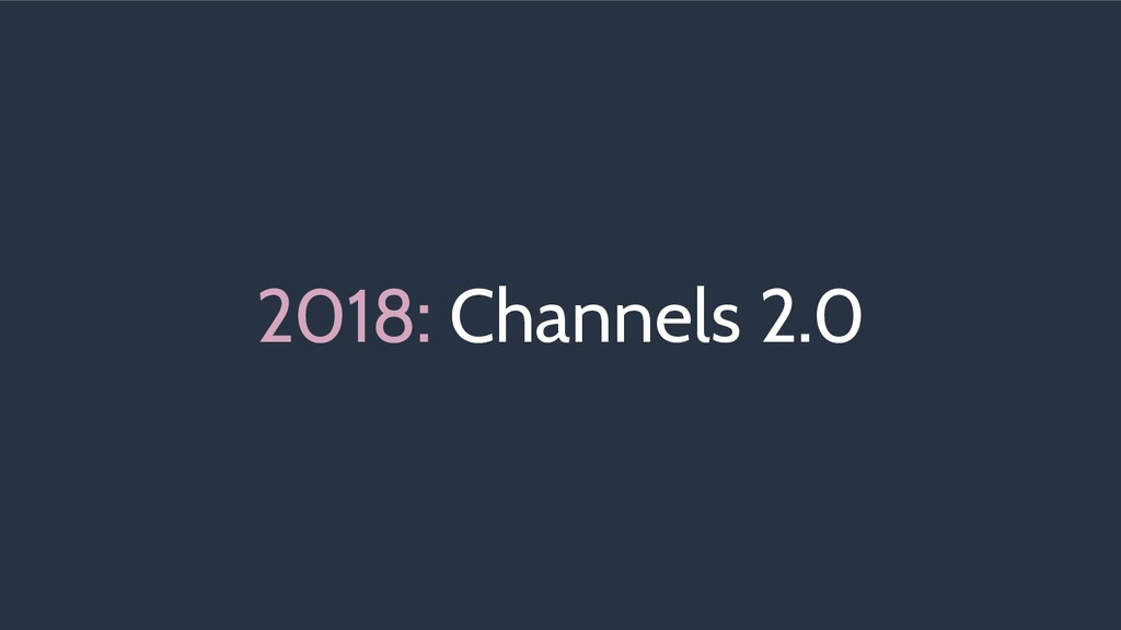 2018: Channels 2.0