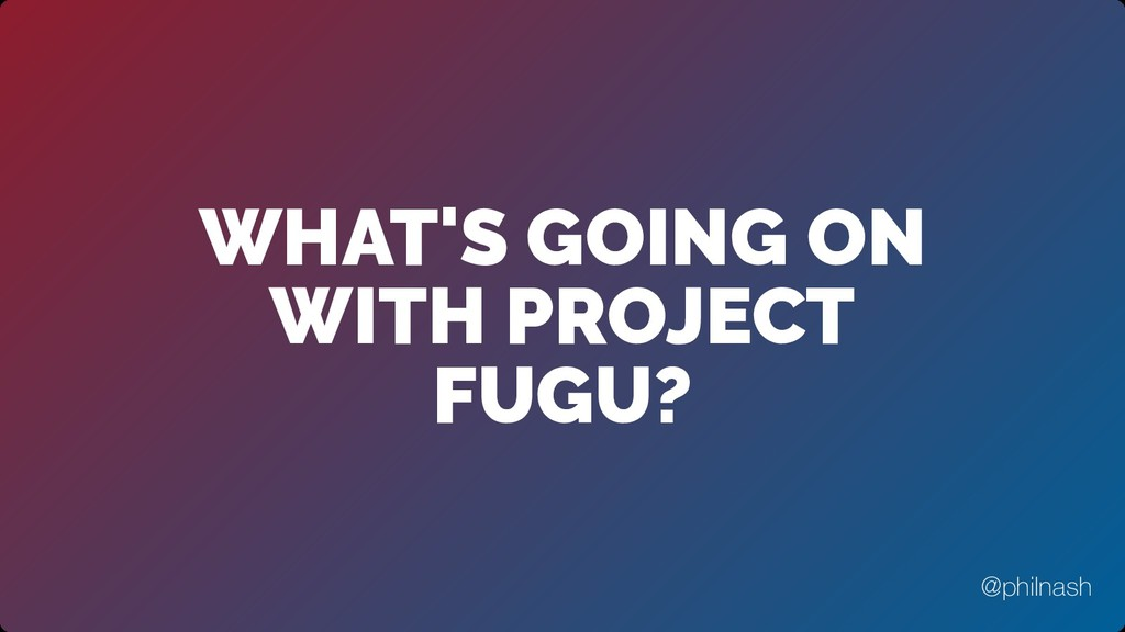 WHAT'S GOING ON WITH PROJECT FUGU? @philnash