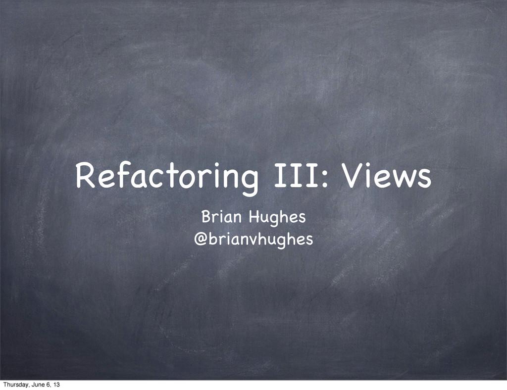 Refactoring III: Views Brian Hughes @brianvhugh...