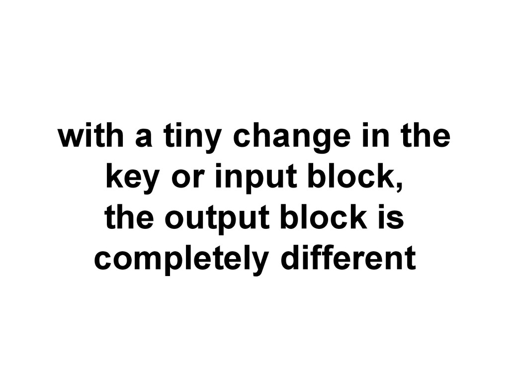 with a tiny change in the key or input block, t...
