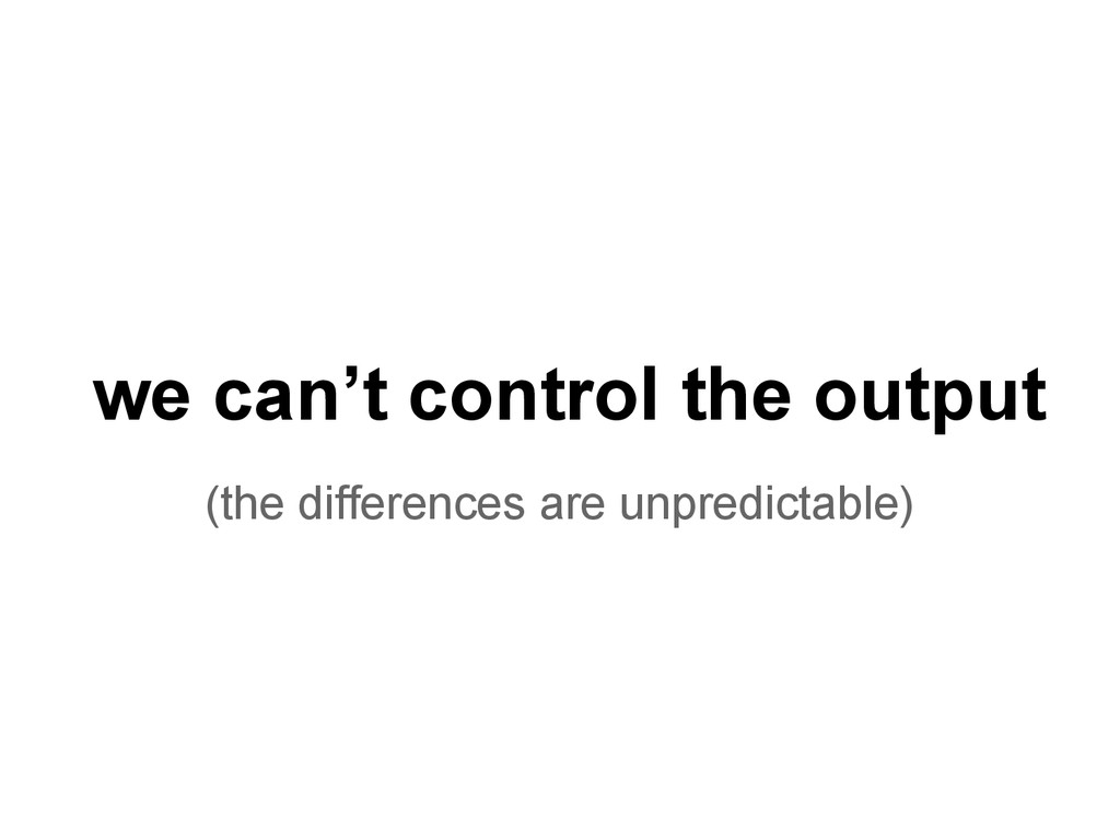 we can't control the output (the differences ar...