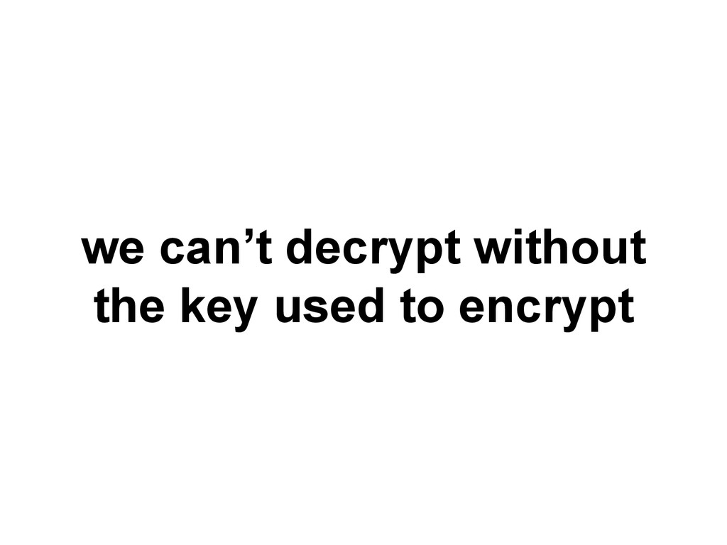 we can't decrypt without the key used to encrypt