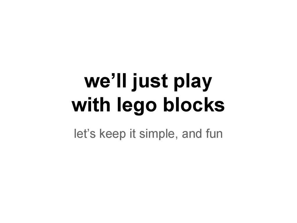 we'll just play with lego blocks let's keep it ...