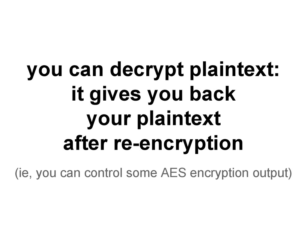 you can decrypt plaintext: it gives you back yo...