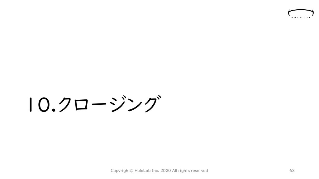 10.クロージング 63 Copyright© HoloLab Inc. 2020 All r...