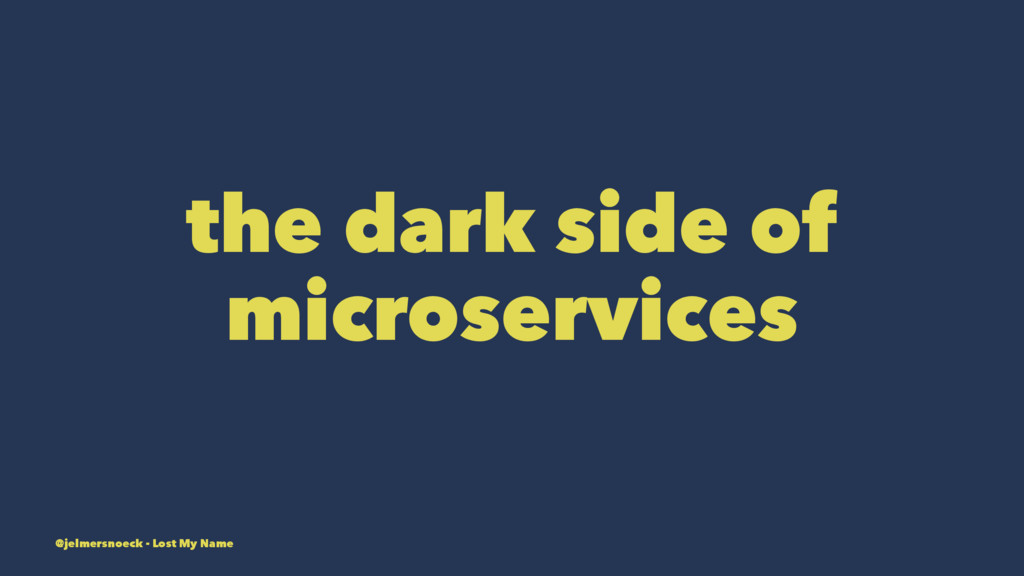 the dark side of microservices @jelmersnoeck - ...