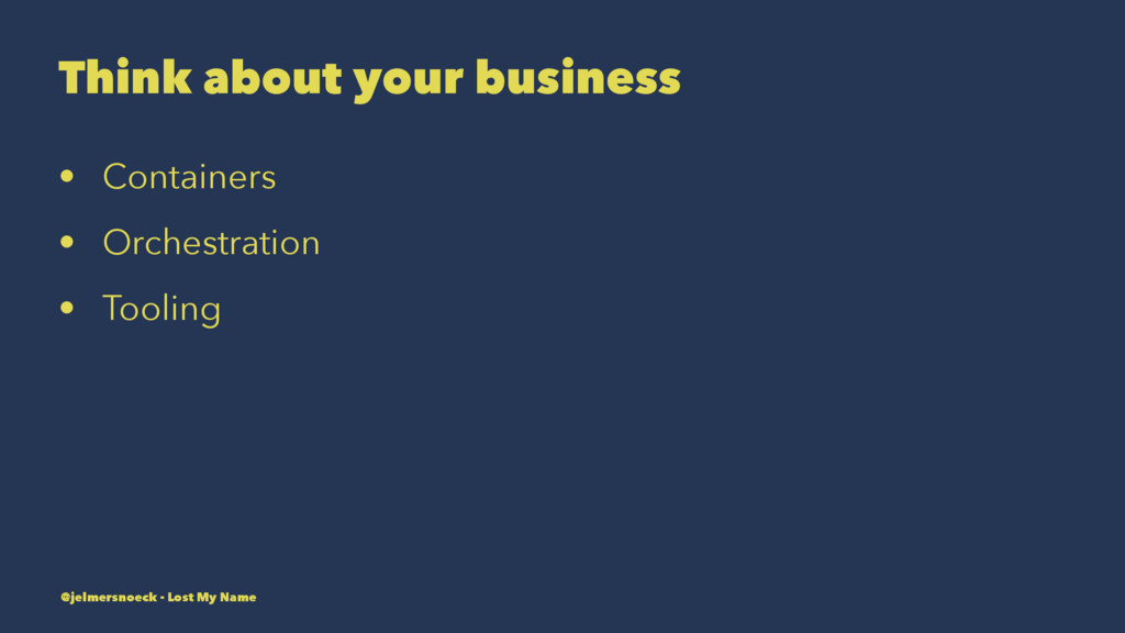 Think about your business • Containers • Orches...