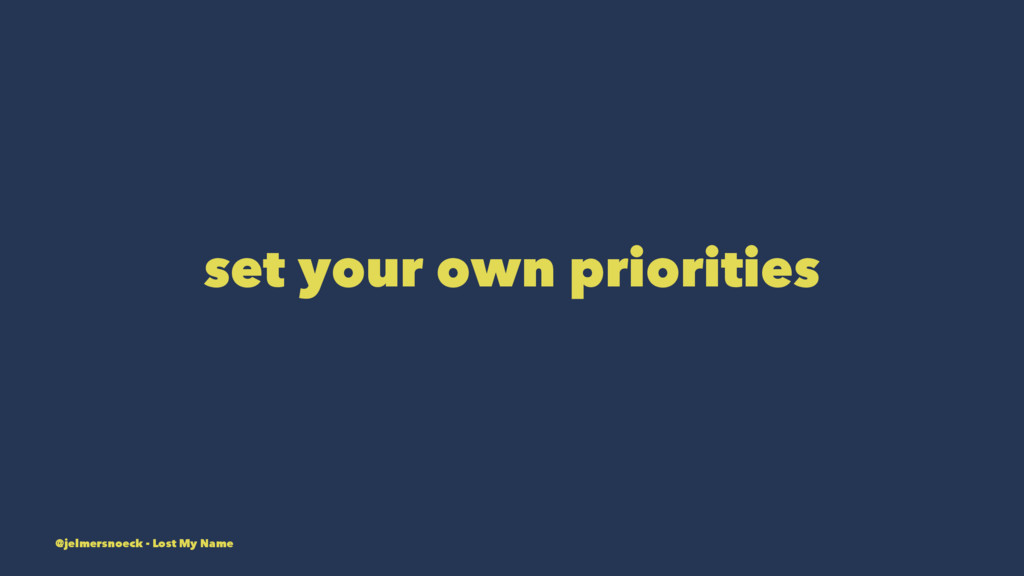 set your own priorities @jelmersnoeck - Lost My...