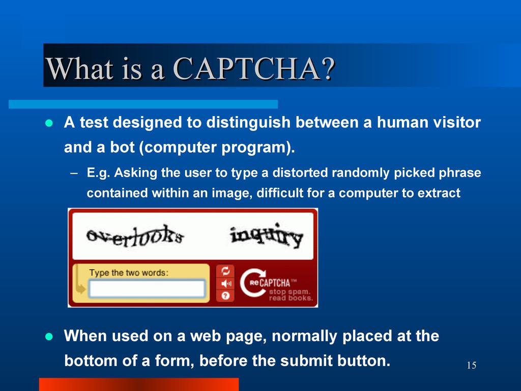 15 What is a CAPTCHA? What is a CAPTCHA?  A te...