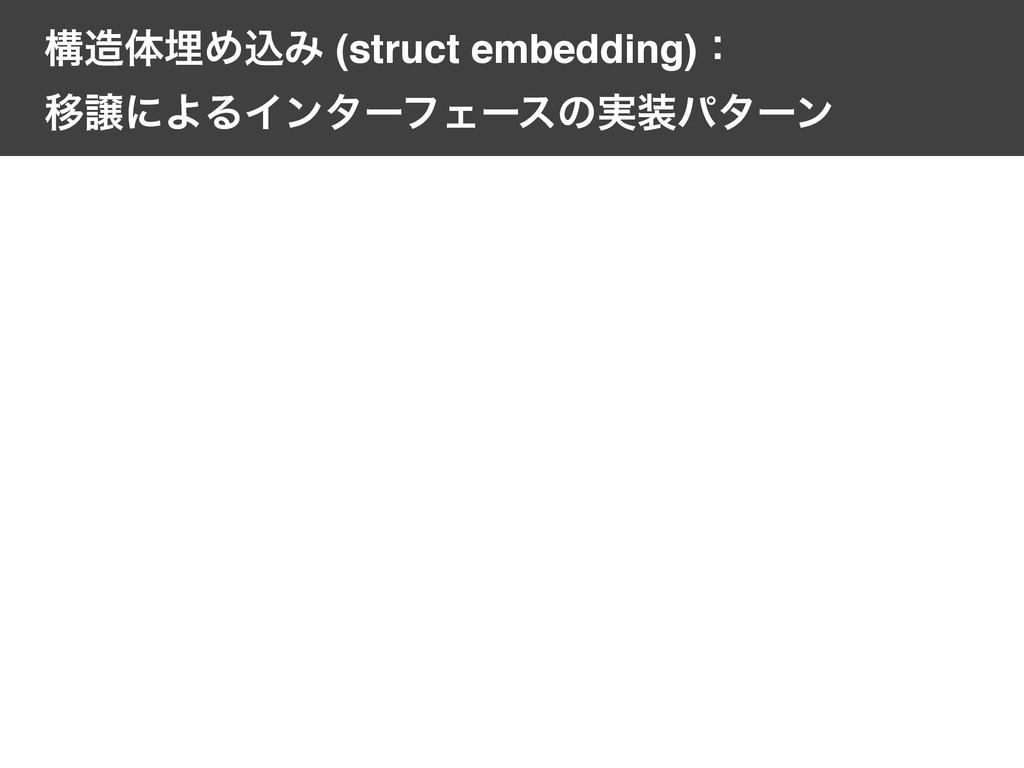 ߏମຒΊࠐΈ (struct embedding)ɿ ҠৡʹΑΔΠϯλʔϑΣʔεͷ࣮ύλ...