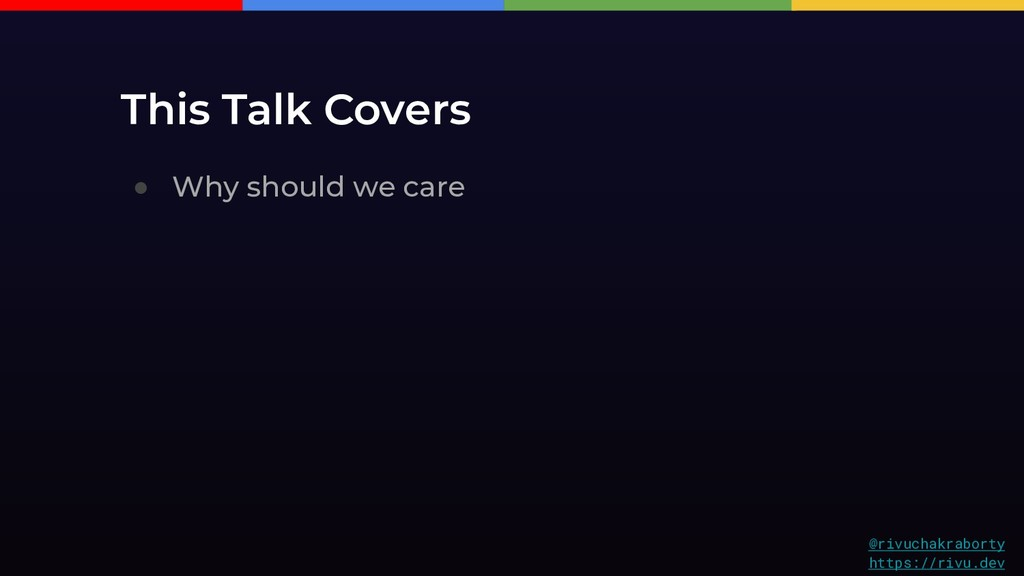 This Talk Covers ● Why should we care @rivuchak...