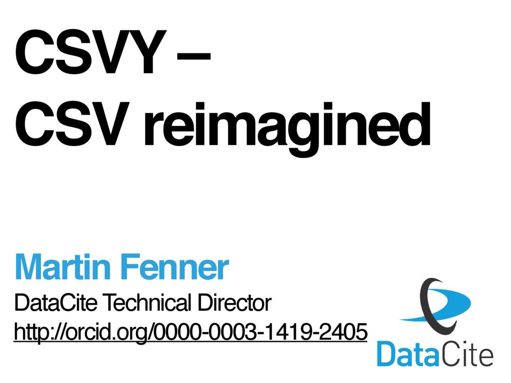 CSVY – CSV reimagined Martin Fenner DataCite Te...