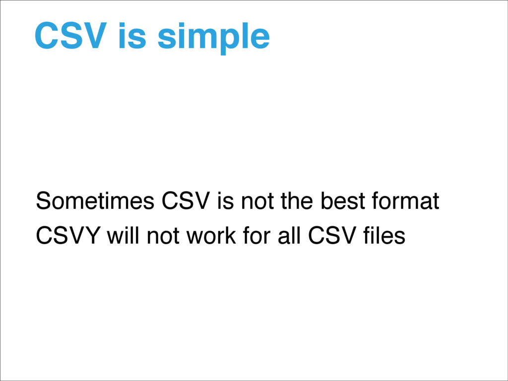 CSV is simple Sometimes CSV is not the best for...