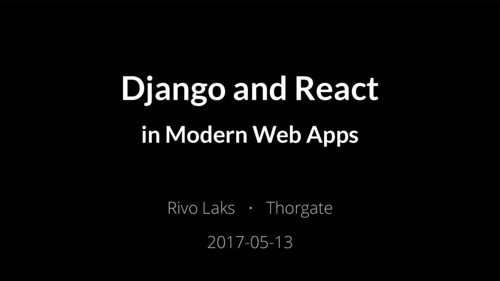 Django and React in Modern Web Apps Rivo Laks ⋅...